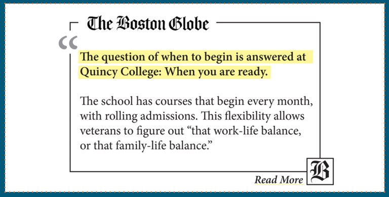 "The Boston Globe ""The question of when to begin is answered at Quincy College: When you are ready."""